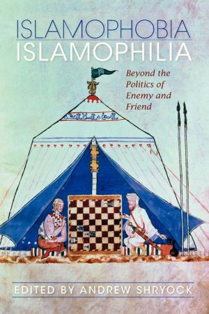 Islamophobia/Islamophilia: Beyond the Politics of Enemy and Friend - Andrew Shryock (Editor)