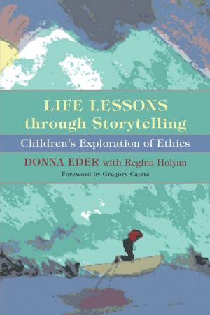 Life Lessons through Storytelling: Children's Exploration of Ethics - Donna Eder, Foreword by Gregory Cajete, Foreword by Gregory Cajete Ph.D.