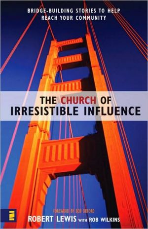 The Church of Irresistible Influence: Bridge-Building Stories to Help Reach Your Community - Robert Lewis, With Rob Wilkins