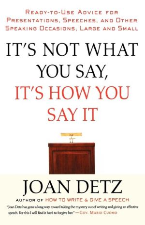 It's Not What You Say, It's How You Say It: Ready-to-Use Advice for Presentations, Speeches, and Other Speaking Occasions, Large and Small - Joan Detz