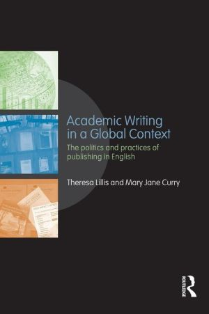 Academic Writing in a Global Context: The politics and practices of publishing in English - Theresa Lillis, Mary Jane Curry