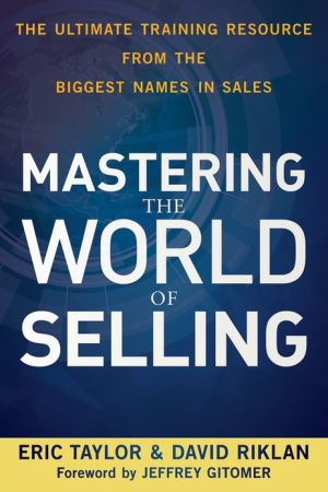 Mastering the World of Selling: The Ultimate Training Resource from the Biggest Names in Sales - Eric Taylor, David Riklan, Foreword by Jeffrey Gitomer