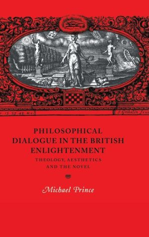 Philosophical Dialogue in the British Enlightenment: Theology, Aesthetics and the Novel - Michael Prince, Contribution by Howard Erskine-Hill, Contribution by John Richetti