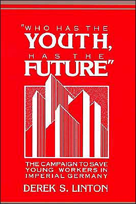 'Who Has the Youth, Has the Future': The Campaign to Save Young Workers in Imperial Germany - Derek S. Linton