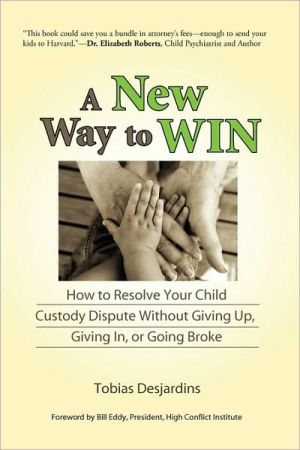 A New Way to Win: How to Resolve Your Child Custody Dispute Without Giving up, Giving in, or Going Broke - Tobias Desjardins, Foreword by Eddy Bill