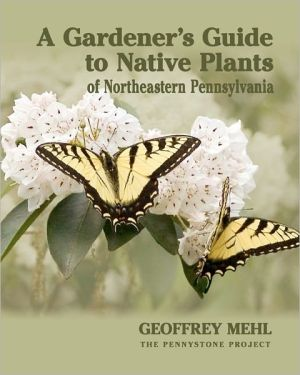 A Gardener's Guide to Native Plants of Northeastern Pennsylvania - Geoffrey L. Mehl