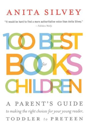 100 Best Books for Children: A Parent's Guide to Making the Right Choices for Your Young Reader, Toddler to Preteen - Anita Silvey