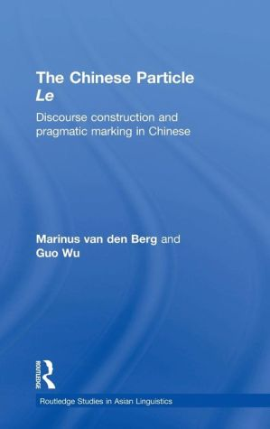 Chinese Discourse Le: Discourse Construction and Pragmatic Marking in Chinese - M.E. van den Berg, G. Wu