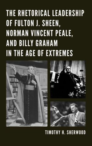 The Rhetorical Leadership of Fulton J. Sheen, Norman Vincent Peale, and Billy Graham in the Age of Extremes - Timothy H. Sherwood