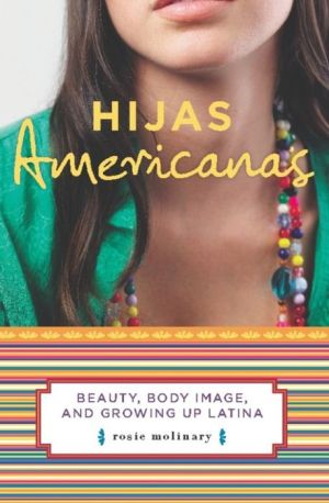 Hijas Americanas: Beauty, Body Image, and Growing Up Latina - Rosie Molinary