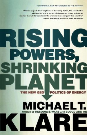Rising Powers, Shrinking Planet: The New Geopolitics of Energy - Michael T. Klare