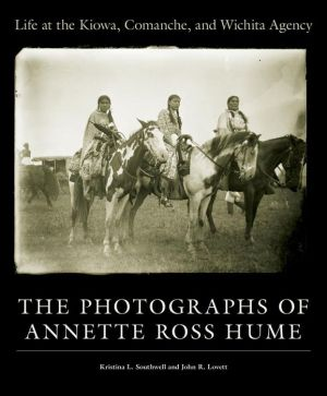 Life at the Kiowa, Comanche, and Wichita Agency: The Photographs of Annette Ross Hume - Kristina L. Southwell, John R. Lovett