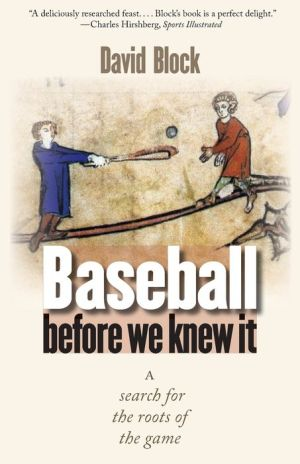 Baseball before We Knew It: A Search for the Roots of the Game - David Block, Foreword by Tim Wiles