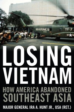 Losing Vietnam: How America Abandoned Southeast Asia - Ira A. Hunt Jr.