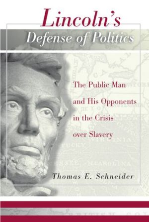 Lincoln's Defense of Politics: The Public Man and His Opponents in the Crisis over Slavery - Thomas Schneider