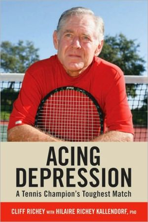 Acing Depression: A Tennis Champion's Toughest Match - Cliff Richey, Hilaire Richey Kallendorf, Foreword by Jimmy Connors