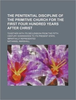 The penitential discipline of the primitive church for the first four hundred years after Christ; together with its declension from the fifth century downwards to its present state, impartially represented