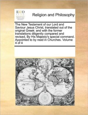 The New Testament of our Lord and Saviour Jesus Christ, translated out of the original Greek: and with the former translations diligently compared and revised, By His Majesty's special command. Appointed to by read in Churches. Volume 4 of 4