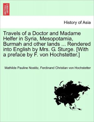 Travels Of A Doctor And Madame Helfer In Syria, Mesopotamia, Burmah And Other Lands. Rendered Into English By Mrs. G. Sturge. [With A Preface By F. Von Hochstetter.]