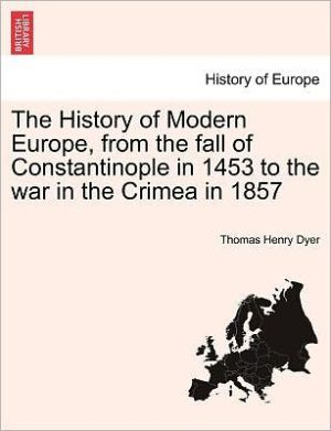 The History Of Modern Europe, From The Fall Of Constantinople In 1453 To The War In The Crimea In 1857