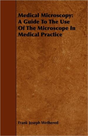 Medical Microscopy: A Guide to the Use of the Microscope in Medical Practice - Frank Joseph Wethered
