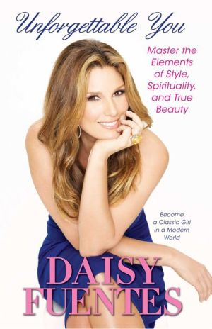 Unforgettable You: Master the Elements of Style, Spirituality, and True Beauty - Daisy Fuentes