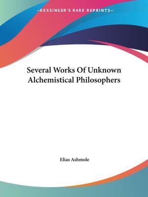 Several Works Of Unknown Alchemistical Philosophers