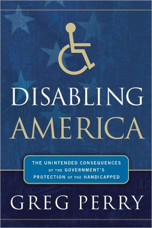 Disabling America: The Unintended Consequences of the Government's Protection of the Handicapped - Greg Perry
