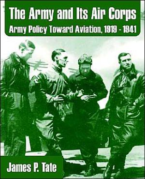 The Army and Its Air Corps: Army Policy Toward Aviation, 1919-1941 - James P. Tate