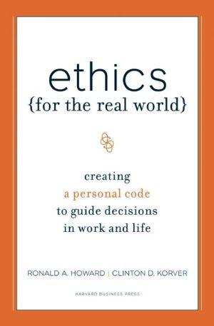 Ethics for the Real World: Creating a Personal Code to Guide Decisions in Work and Life - Ronald A. Howard, Bill Birchard, Clinton D. Korver