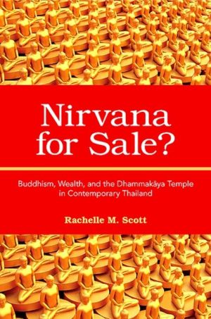 Nirvana for Sale?: Buddhism, Wealth, and the Dhammakaya Temple in Contemporary Thailand - Rachelle M. Scott
