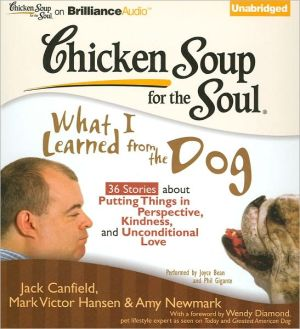 Chicken Soup for the Soul: What I Learned from the Dog - 36 Stories about Putting Things in Perspective, Kindness, and Unconditional Love - Jack Canfield, Mark Victor Hansen, Amy Newmark, Foreword by Wendy Diamond, Read by Joyce Bean, Read by Phil Gigante