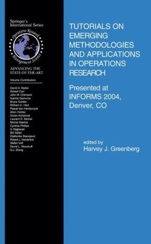 Tutorials on Emerging Methodologies and Applications in Operations Research: Presented at INFORMS 2004, Denver, CO - Harvey J. Greenberg (Editor)
