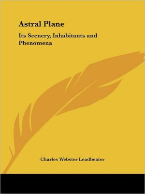 The Astral Plane: Its Scenery, Inhabitants and Phenomena - Charles Webster Leadbeater, Leadbetter
