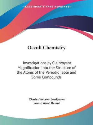 Occult Chemistry: Investigations by Clairvoyant Magnification into the Structure of the Atoms of the Periodic Table and of Some Compounds