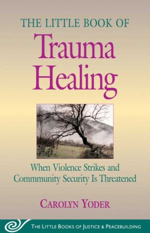 The Little Book of Trauma Healing: When Violence Strikes and Community Security Is Threatened - Carolyn Yoder