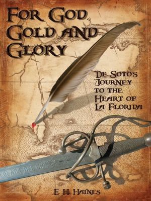 For God, Gold, and Glory: De Soto's Journey to the Heart of la Florida - E.H. Haines