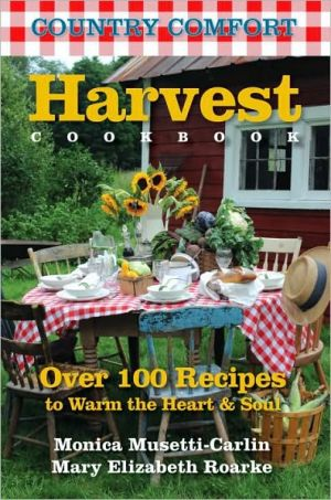 Harvest Cookbook: Country Comfort: Over 100 Recipes to Warm the Heart & Soul - Monica Musetti-Carlin, Mary Elizabeth Roarke