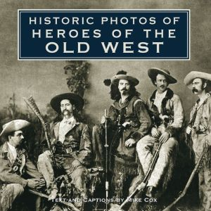 Historic Photos of Heroes of the Old West - Mike Cox