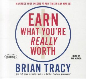 Earn What You're Really Worth: Maximize Your Income At Any Time in Any Market - Brian Tracy, Read by Author