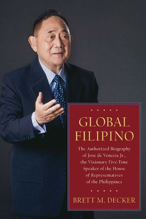 Global Filipino: The Authorized Biography of Jose de Venecia - Brett M. Decker