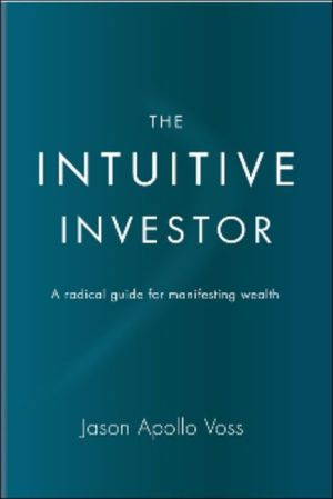 The Intuitive Investor: A Radical Guide for Manifesting Wealth - Jason Apollo Voss