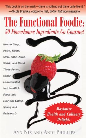 The Functional Foodie: 50 Powerhouse Ingredients Go Gourmet - Ayn Nix, Andi Phillips