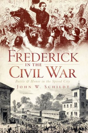 Frederick in the Civil War: Battle and Honor in the Spired City - John W. Schildt