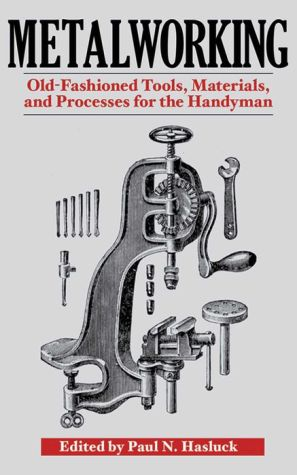 Metalworking: Tools, Materials, and Processes for the Handyman - Paul N. Hasluck (Editor)