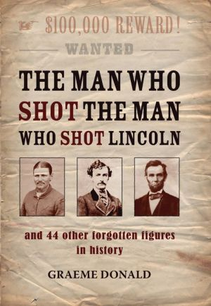 The Man Who Shot the Man Who Shot Lincoln: and 44 other forgotten figures in history - Graeme Donald