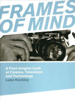 Frames of Mind: A Post-Jungian Look at Cinema, Television and Technology - Luke Hockley