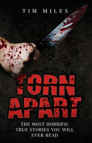 Torn Apart: The Most Horrific True Murder Stories You'll Ever Read - Tim Miles
