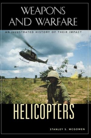 Helicopters: An Illustrated History of Their Impact - Stanley S. McGowen, Spencer C. Tucker (Editor)