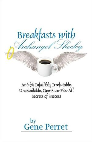 Breakfasts with Archangel Shecky: And His Infallible, Irrefutable, Unassailable, One-Size-Fits-All Secrets of Success - Gene Perret